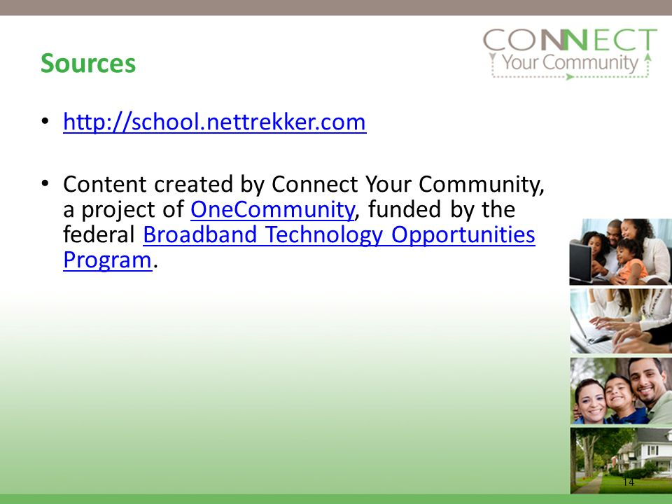 14 Sources http://school.nettrekker.com Content created by Connect Your Community, a project of OneCommunity, funded by the federal Broadband Technology Opportunities Program.OneCommunityBroadband Technology Opportunities Program
