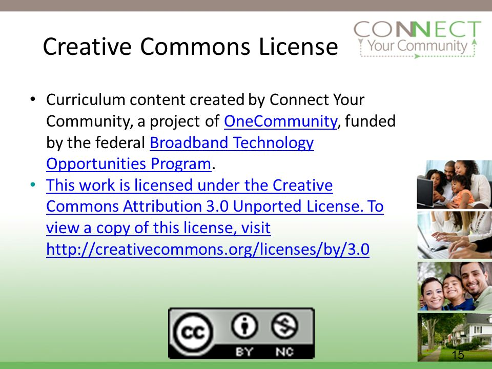 15 Creative Commons License Curriculum content created by Connect Your Community, a project of OneCommunity, funded by the federal Broadband Technology Opportunities Program.OneCommunityBroadband Technology Opportunities Program This work is licensed under the Creative Commons Attribution 3.0 Unported License.