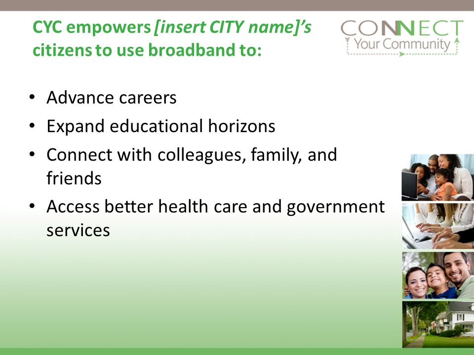 CYC empowers [insert CITY name]s citizens to use broadband to: Advance careers Expand educational horizons Connect with colleagues, family, and friend