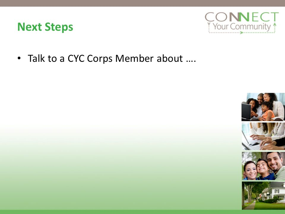 Next Steps Talk to a CYC Corps Member about ….