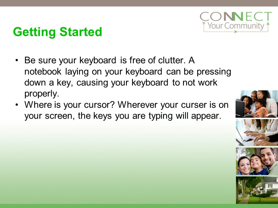 2 Getting Started Be sure your keyboard is free of clutter. A notebook laying on your keyboard can be pressing down a key, causing your keyboard to no
