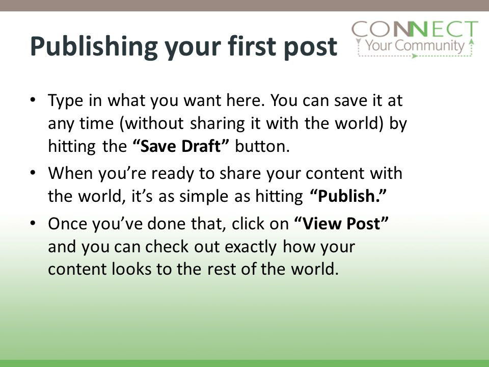Publishing your first post Type in what you want here. You can save it at any time (without sharing it with the world) by hitting the Save Draft butto