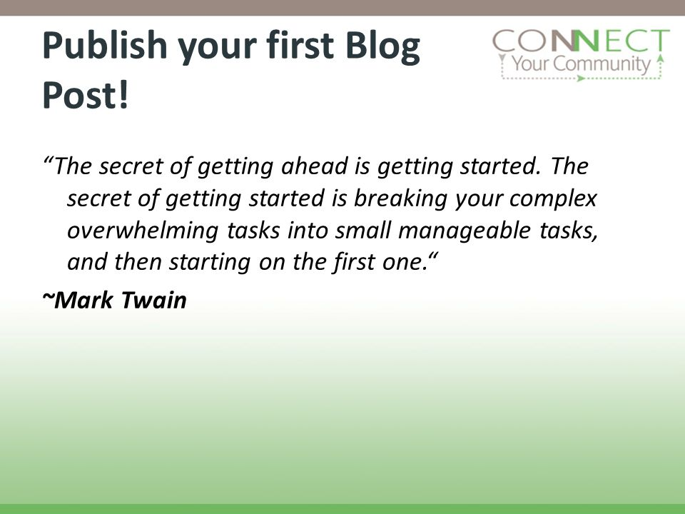 Publish your first Blog Post! The secret of getting ahead is getting started. The secret of getting started is breaking your complex overwhelming task