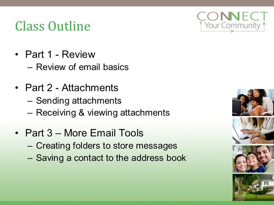 2 Class Outline Part 1 - Review –Review of email basics Part 2 - Attachments –Sending attachments –Receiving & viewing attachments Part 3 – More Email