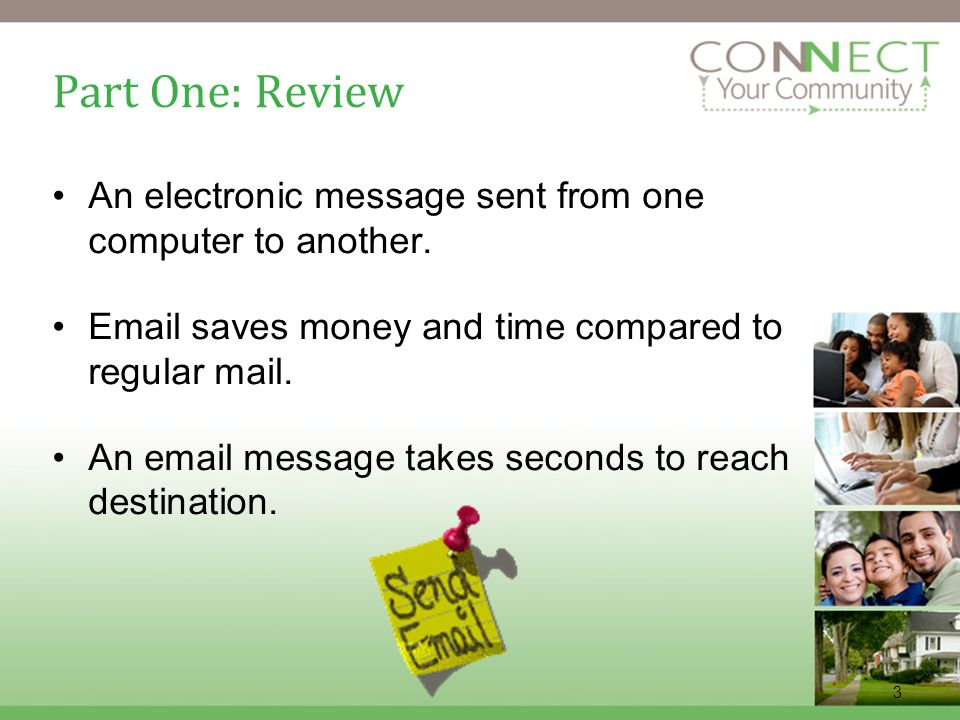 3 Part One: Review An electronic message sent from one computer to another. Email saves money and time compared to regular mail. An email message take