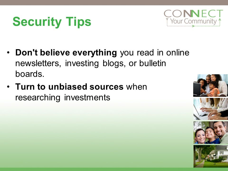 3 Security Tips Don t believe everything you read in online newsletters, investing blogs, or bulletin boards.