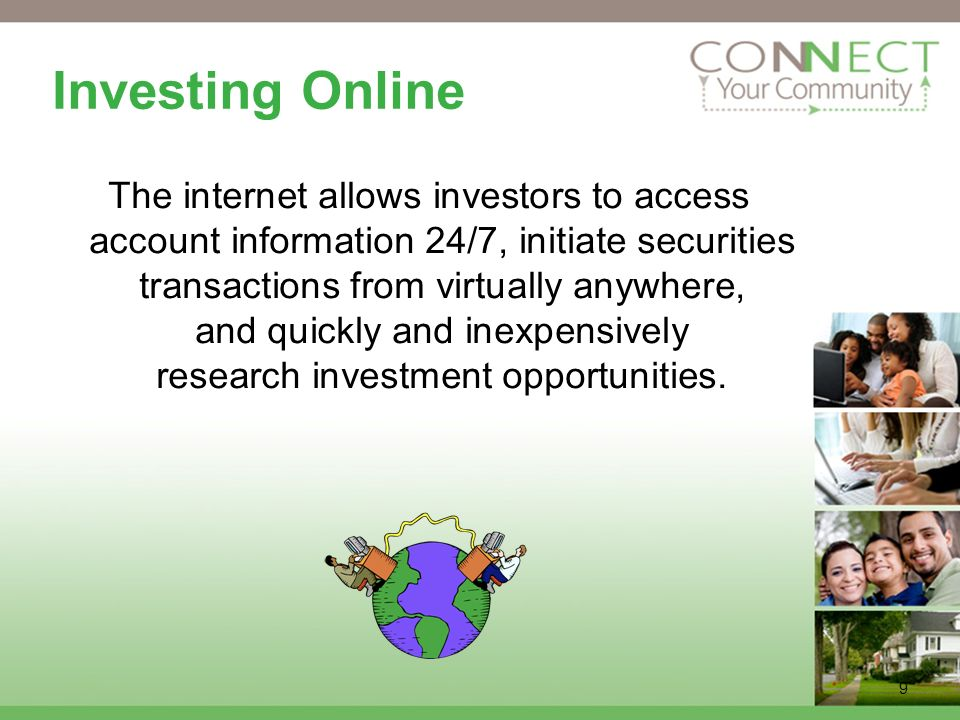 9 Investing Online The internet allows investors to access account information 24/7, initiate securities transactions from virtually anywhere, and quickly and inexpensively research investment opportunities.
