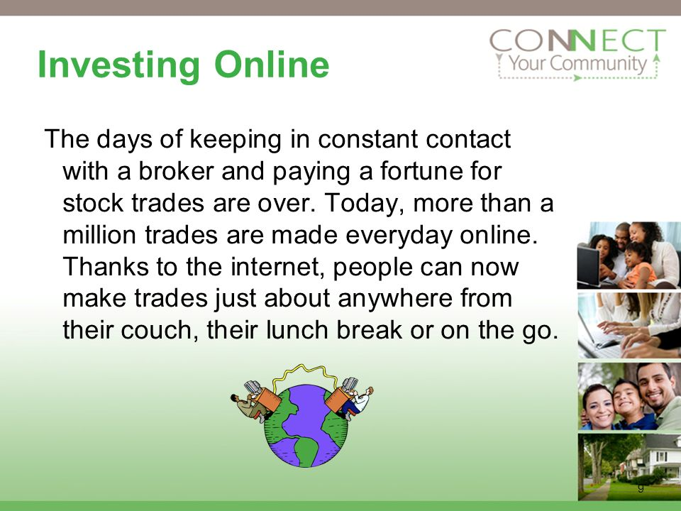 9 Investing Online The days of keeping in constant contact with a broker and paying a fortune for stock trades are over.