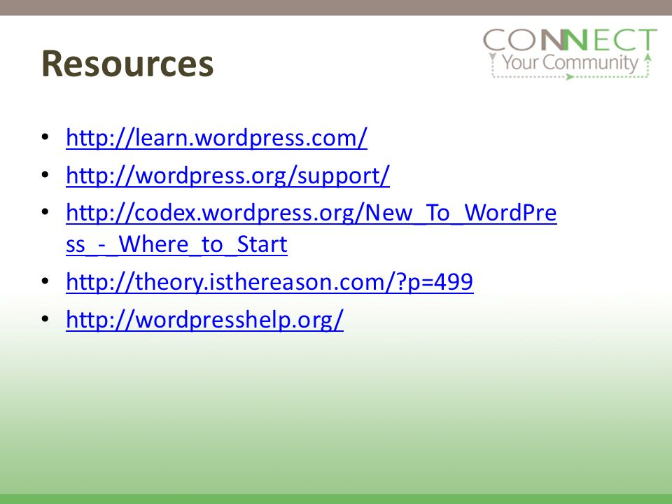 Resources http://learn.wordpress.com/ http://wordpress.org/support/ http://codex.wordpress.org/New_To_WordPre ss_-_Where_to_Start http://codex.wordpre