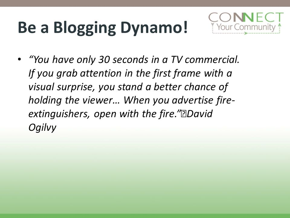 Be a Blogging Dynamo! You have only 30 seconds in a TV commercial. If you grab attention in the first frame with a visual surprise, you stand a better