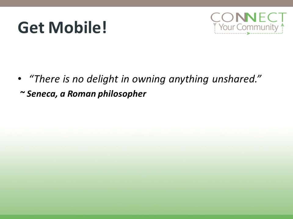 Get Mobile! There is no delight in owning anything unshared. ~ Seneca, a Roman philosopher