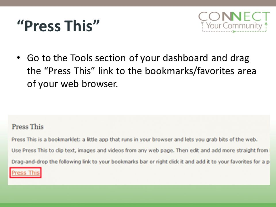 Press This Go to the Tools section of your dashboard and drag the Press This link to the bookmarks/favorites area of your web browser.