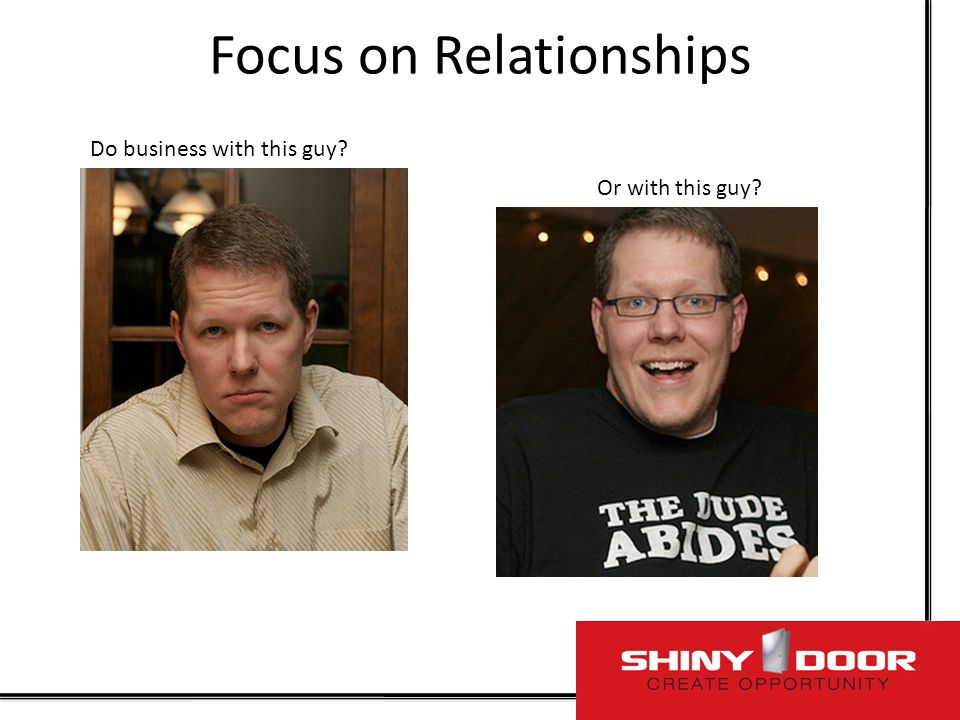Focus on Relationships Do business with this guy Or with this guy