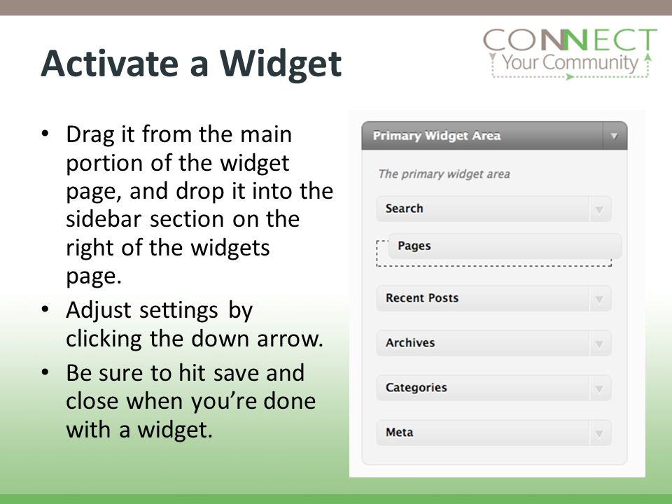 Activate a Widget Drag it from the main portion of the widget page, and drop it into the sidebar section on the right of the widgets page. Adjust sett