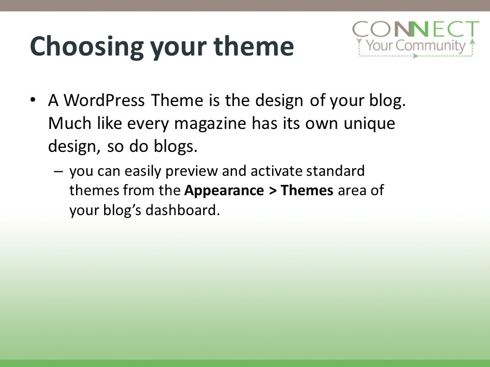 Choosing your theme A WordPress Theme is the design of your blog. Much like every magazine has its own unique design, so do blogs. – you can easily pr