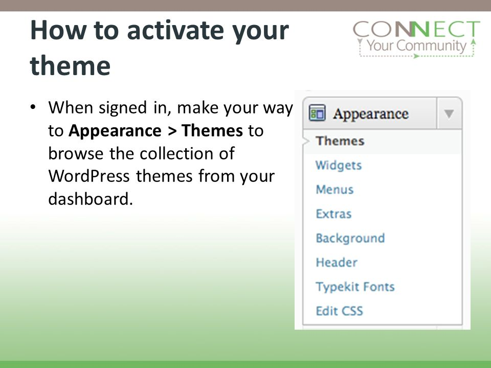 How to activate your theme When signed in, make your way to Appearance > Themes to browse the collection of WordPress themes from your dashboard.