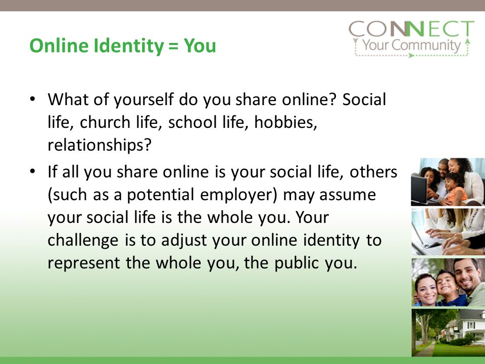 Online Identity = You What of yourself do you share online? Social life, church life, school life, hobbies, relationships? If all you share online is