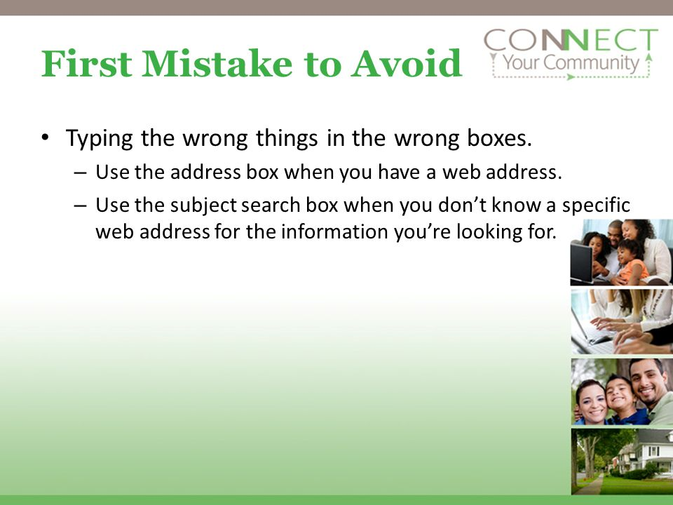 First Mistake to Avoid Typing the wrong things in the wrong boxes. – Use the address box when you have a web address. – Use the subject search box whe