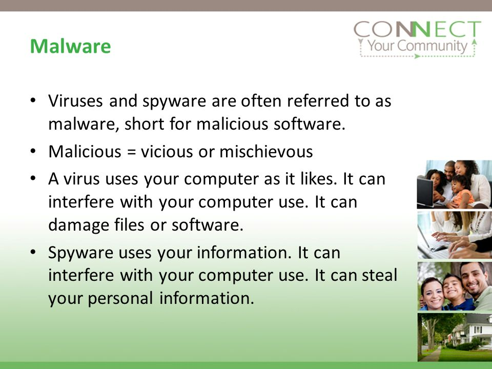 Malware Viruses and spyware are often referred to as malware, short for malicious software.