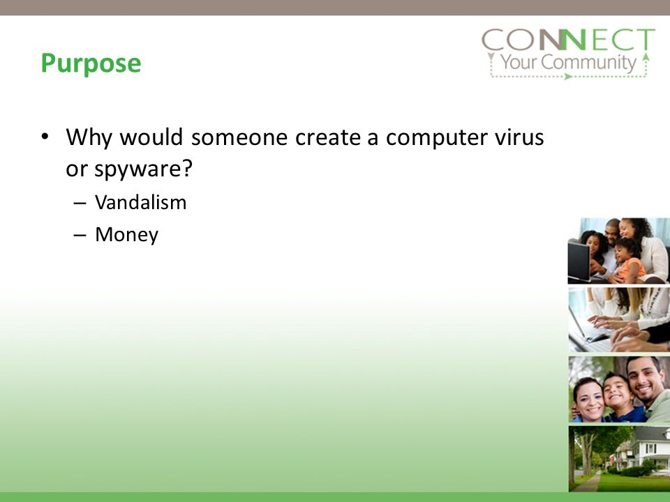 Purpose Why would someone create a computer virus or spyware? – Vandalism – Money
