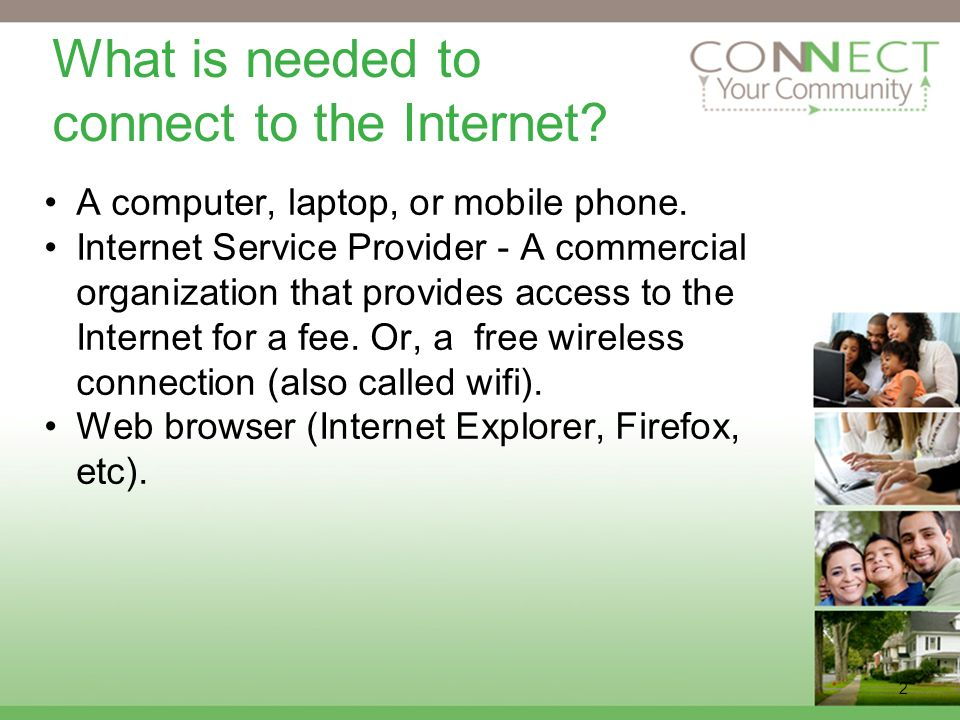 2 What is needed to connect to the Internet. A computer, laptop, or mobile phone.