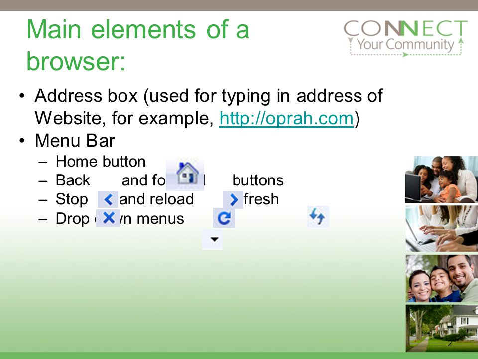 2 Main elements of a browser: Address box (used for typing in address of Website, for example,   Menu Bar –Home button –Back and forward buttons –Stop and reload /refresh –Drop down menus