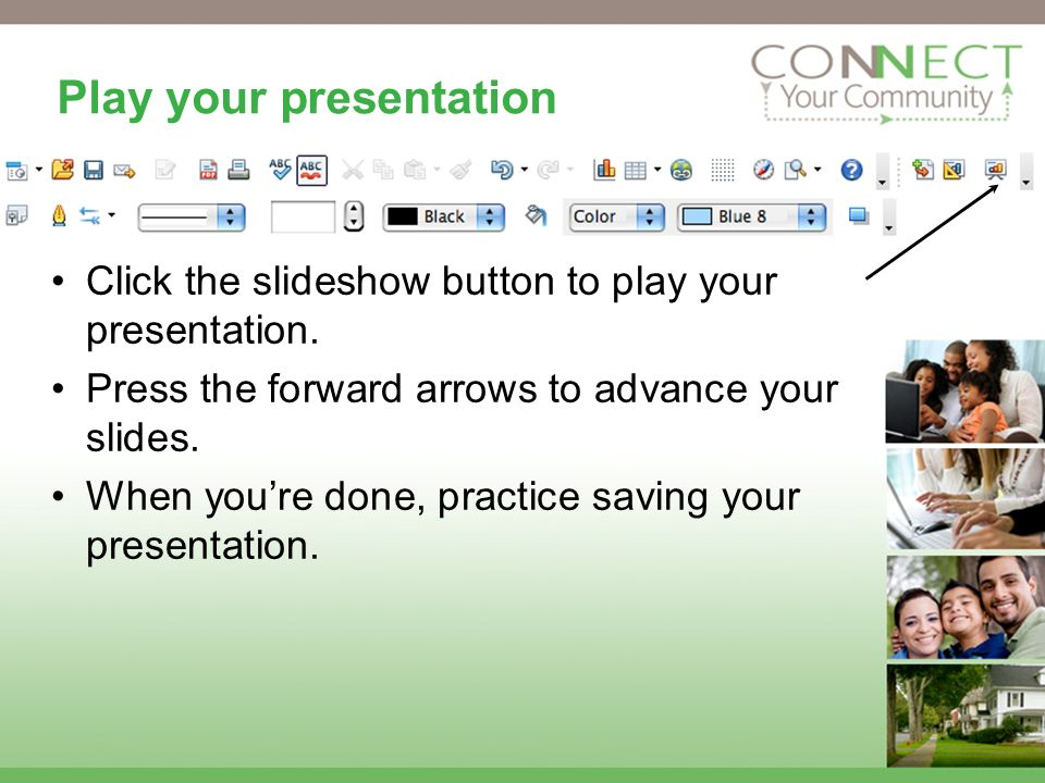 Play your presentation Click the slideshow button to play your presentation.