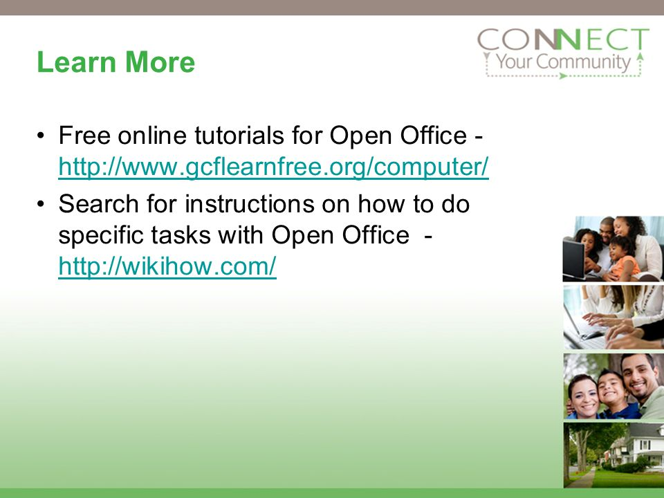 Learn More Free online tutorials for Open Office - http://www.gcflearnfree.org/computer/ http://www.gcflearnfree.org/computer/ Search for instructions on how to do specific tasks with Open Office - http://wikihow.com/ http://wikihow.com/
