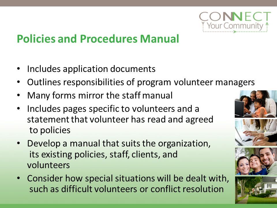 Policies and Procedures Manual Includes application documents Outlines responsibilities of program volunteer managers Many forms mirror the staff manual Includes pages specific to volunteers and a statement that volunteer has read and agreed to policies Develop a manual that suits the organization, its existing policies, staff, clients, and volunteers Consider how special situations will be dealt with, such as difficult volunteers or conflict resolution