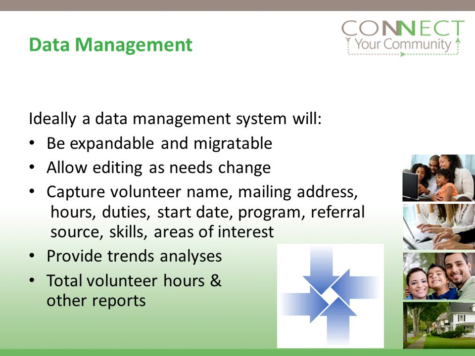 Data Management Ideally a data management system will: Be expandable and migratable Allow editing as needs change Capture volunteer name, mailing address, hours, duties, start date, program, referral source, skills, areas of interest Provide trends analyses Total volunteer hours & other reports