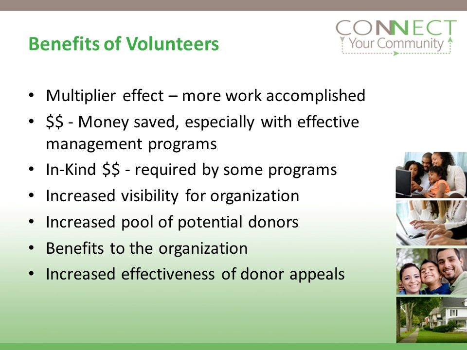 Benefits of Volunteers Multiplier effect – more work accomplished $$ - Money saved, especially with effective management programs In-Kind $$ - require