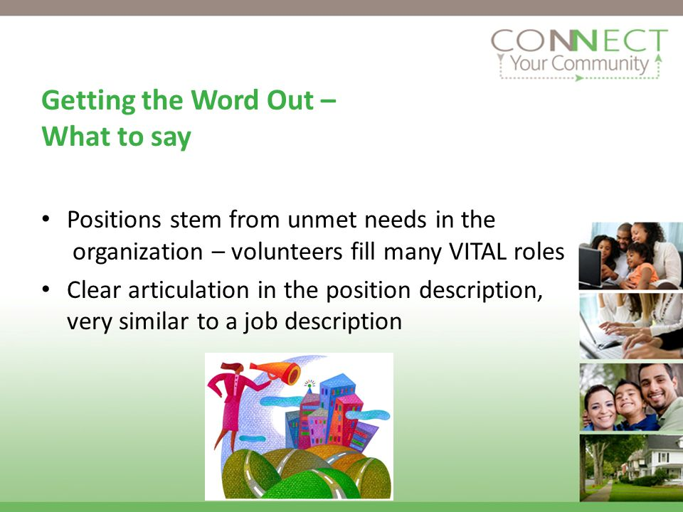 Getting the Word Out – What to say Positions stem from unmet needs in the organization – volunteers fill many VITAL roles Clear articulation in the position description, very similar to a job description