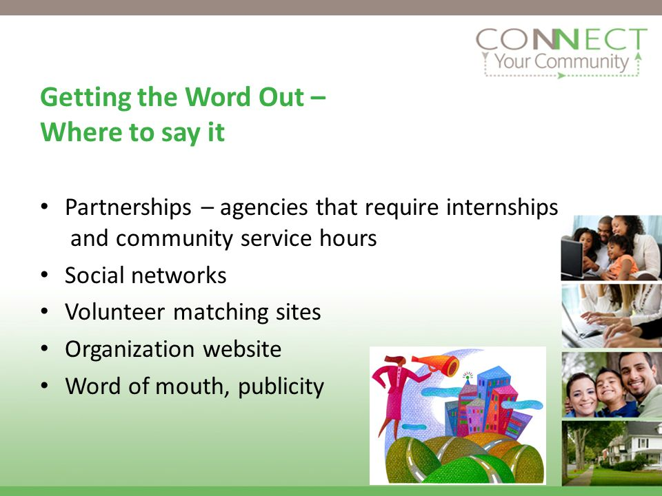 Getting the Word Out – Where to say it Partnerships – agencies that require internships and community service hours Social networks Volunteer matching