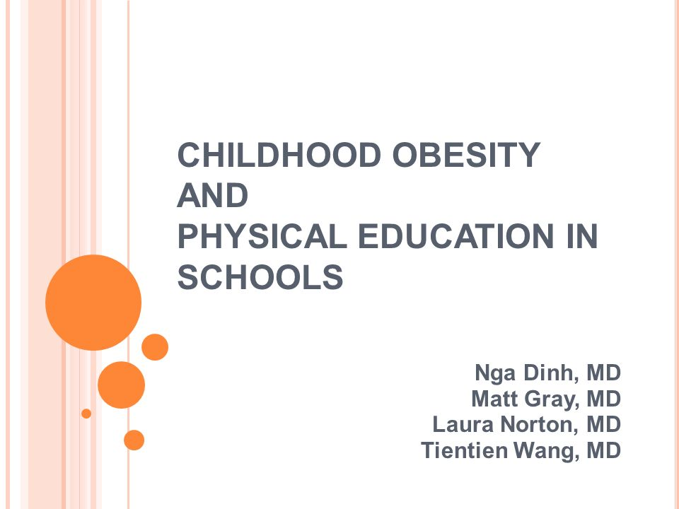 CHILDHOOD OBESITY AND PHYSICAL EDUCATION IN SCHOOLS Nga Dinh, MD Matt Gray, MD Laura Norton, MD Tientien Wang, MD