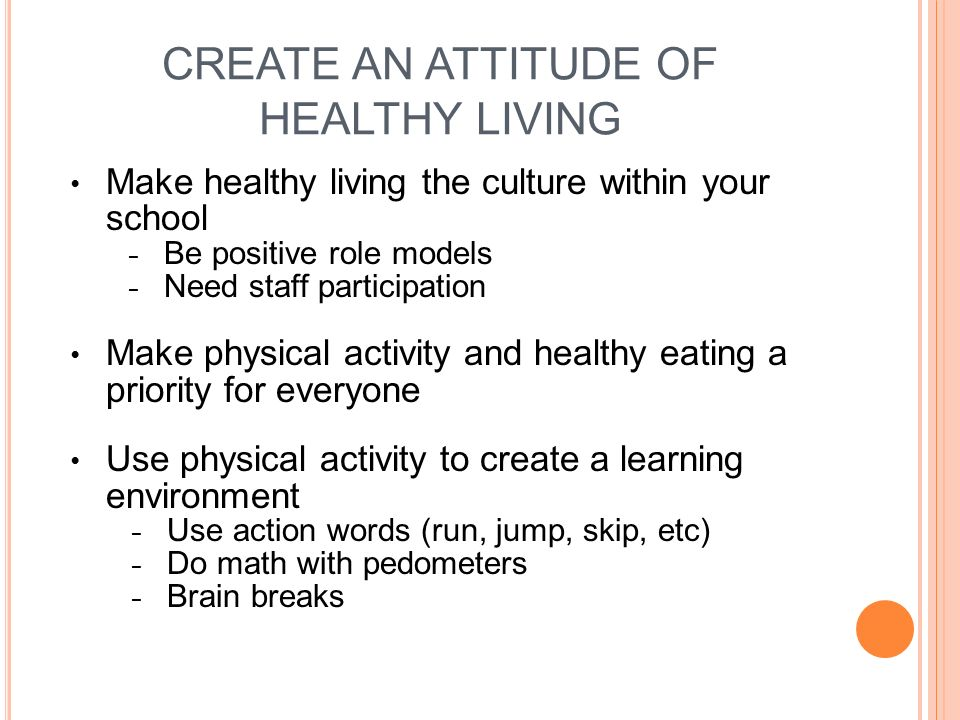 CREATE AN ATTITUDE OF HEALTHY LIVING Make healthy living the culture within your school Be positive role models Need staff participation Make physical activity and healthy eating a priority for everyone Use physical activity to create a learning environment Use action words (run, jump, skip, etc) Do math with pedometers Brain breaks
