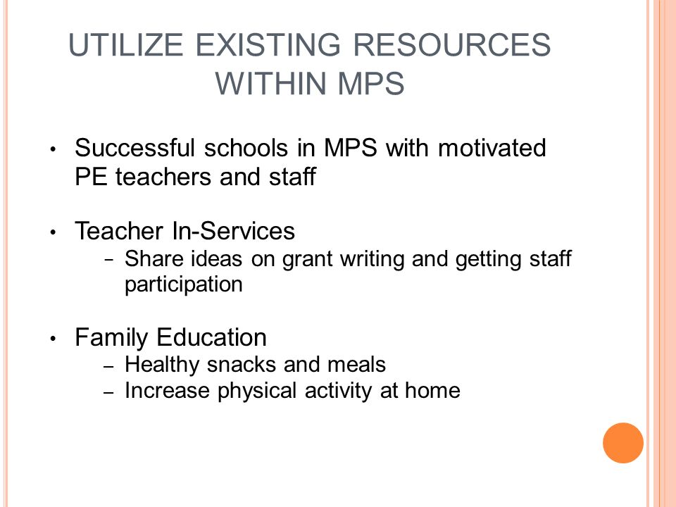 UTILIZE EXISTING RESOURCES WITHIN MPS Successful schools in MPS with motivated PE teachers and staff Teacher In-Services Share ideas on grant writing and getting staff participation Family Education – Healthy snacks and meals – Increase physical activity at home