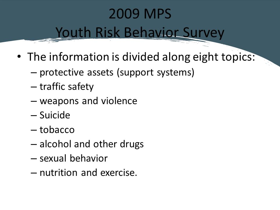 2009 MPS Youth Risk Behavior Survey The information is divided along eight topics: – protective assets (support systems) – traffic safety – weapons and violence – Suicide – tobacco – alcohol and other drugs – sexual behavior – nutrition and exercise.