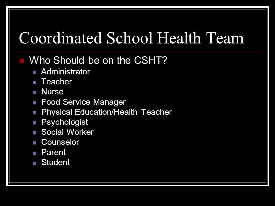 Coordinated School Health Team Who Should be on the CSHT? Administrator Teacher Nurse Food Service Manager Physical Education/Health Teacher Psycholog