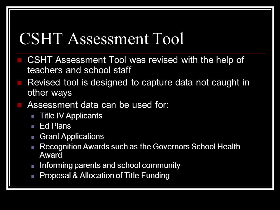 CSHT Assessment Tool CSHT Assessment Tool was revised with the help of teachers and school staff Revised tool is designed to capture data not caught i