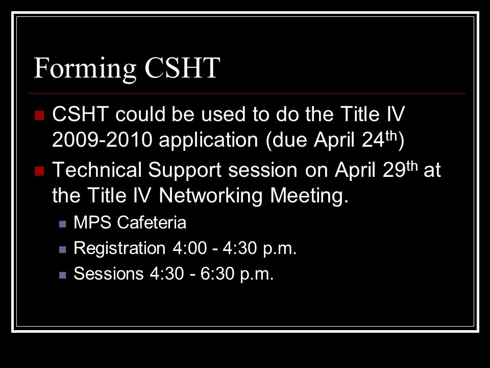 Forming CSHT CSHT could be used to do the Title IV 2009-2010 application (due April 24 th ) Technical Support session on April 29 th at the Title IV Networking Meeting.
