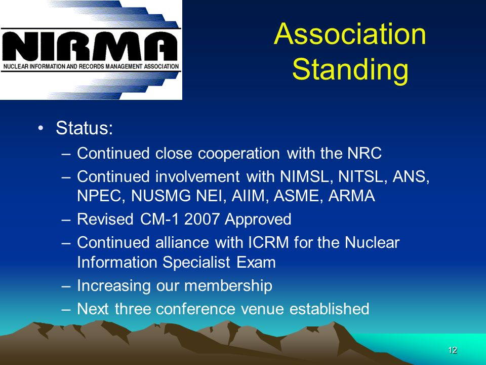 12 Association Standing Status: –Continued close cooperation with the NRC –Continued involvement with NIMSL, NITSL, ANS, NPEC, NUSMG NEI, AIIM, ASME, ARMA –Revised CM-1 2007 Approved –Continued alliance with ICRM for the Nuclear Information Specialist Exam –Increasing our membership –Next three conference venue established