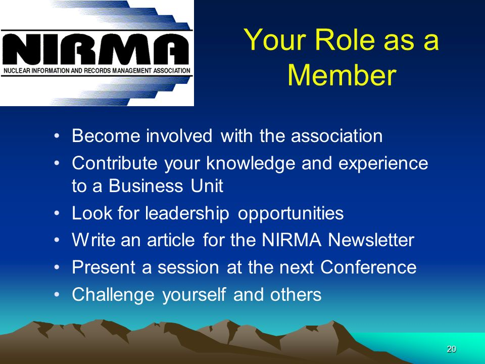 20 Your Role as a Member Become involved with the association Contribute your knowledge and experience to a Business Unit Look for leadership opportunities Write an article for the NIRMA Newsletter Present a session at the next Conference Challenge yourself and others