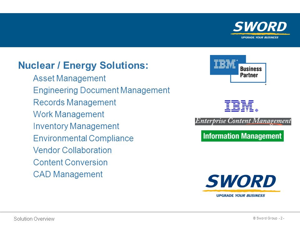 Sword Solution Overview © Sword Group Nuclear / Energy Solutions: Asset Management Engineering Document Management Records Management Work Management Inventory Management Environmental Compliance Vendor Collaboration Content Conversion CAD Management