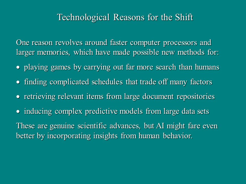 Technological Reasons for the Shift One reason revolves around faster computer processors and larger memories, which have made possible new methods for: playing games by carrying out far more search than humans playing games by carrying out far more search than humans finding complicated schedules that trade off many factors finding complicated schedules that trade off many factors retrieving relevant items from large document repositories retrieving relevant items from large document repositories inducing complex predictive models from large data sets inducing complex predictive models from large data sets These are genuine scientific advances, but AI might fare even better by incorporating insights from human behavior.