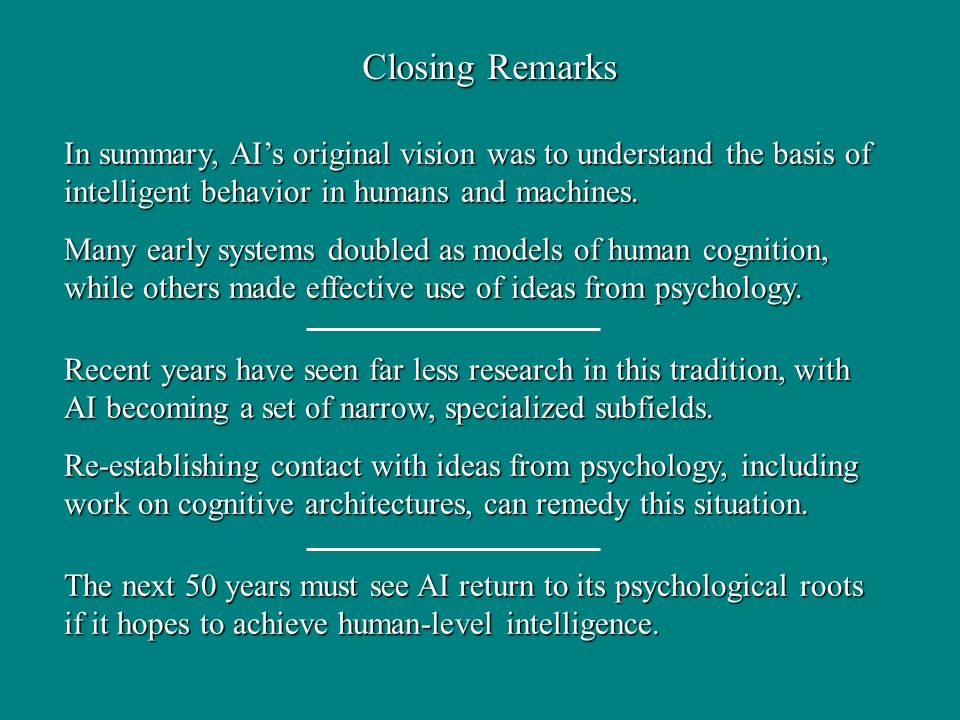 Closing Remarks In summary, AIs original vision was to understand the basis of intelligent behavior in humans and machines. Many early systems doubled