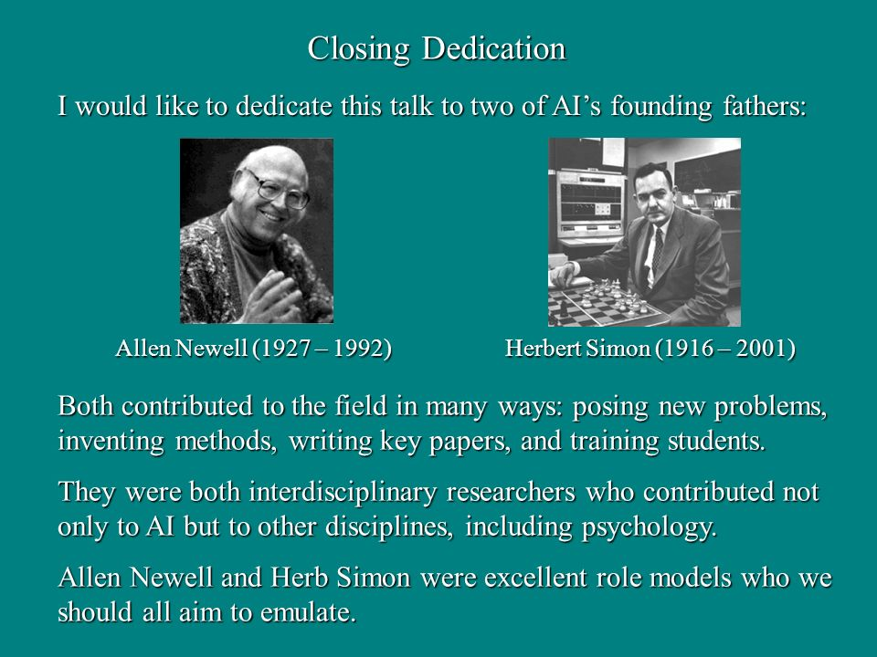 Closing Dedication Allen Newell (1927 – 1992) Herbert Simon (1916 – 2001) Allen Newell (1927 – 1992) Herbert Simon (1916 – 2001) I would like to dedicate this talk to two of AIs founding fathers: Both contributed to the field in many ways: posing new problems, inventing methods, writing key papers, and training students.