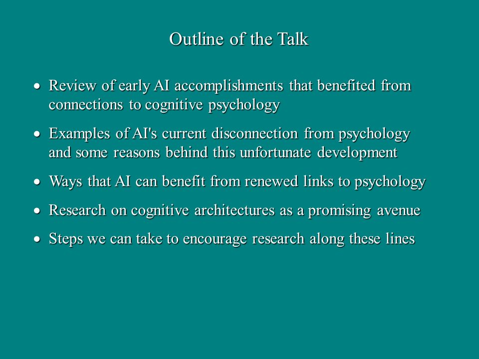 Review of early AI accomplishments that benefited from connections to cognitive psychology Review of early AI accomplishments that benefited from connections to cognitive psychology Examples of AI s current disconnection from psychology and some reasons behind this unfortunate development Examples of AI s current disconnection from psychology and some reasons behind this unfortunate development Ways that AI can benefit from renewed links to psychology Ways that AI can benefit from renewed links to psychology Research on cognitive architectures as a promising avenue Research on cognitive architectures as a promising avenue Steps we can take to encourage research along these lines Steps we can take to encourage research along these lines Outline of the Talk
