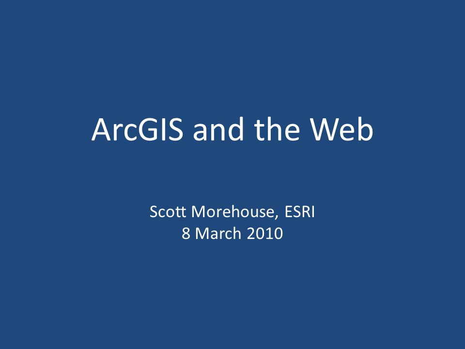 ArcGIS and the Web Scott Morehouse, ESRI 8 March 2010