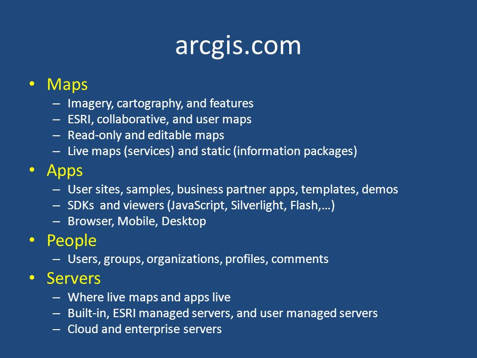 arcgis.com Maps – Imagery, cartography, and features – ESRI, collaborative, and user maps – Read-only and editable maps – Live maps (services) and static (information packages) Apps – User sites, samples, business partner apps, templates, demos – SDKs and viewers (JavaScript, Silverlight, Flash,…) – Browser, Mobile, Desktop People – Users, groups, organizations, profiles, comments Servers – Where live maps and apps live – Built-in, ESRI managed servers, and user managed servers – Cloud and enterprise servers