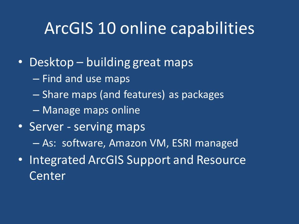 ArcGIS 10 online capabilities Desktop – building great maps – Find and use maps – Share maps (and features) as packages – Manage maps online Server - serving maps – As: software, Amazon VM, ESRI managed Integrated ArcGIS Support and Resource Center